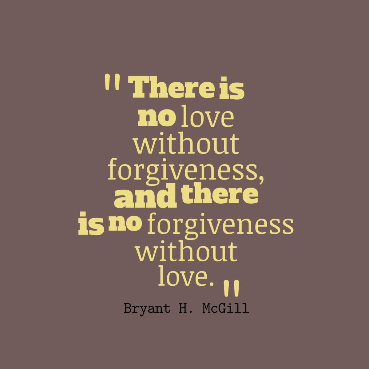 There Is No Love Without Forgiveness And There Is No Forgiveness Without Love Bryant H Mcgill