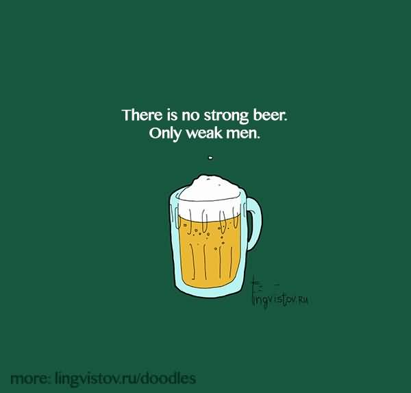 There Is No Strong Beer Only Weak Men