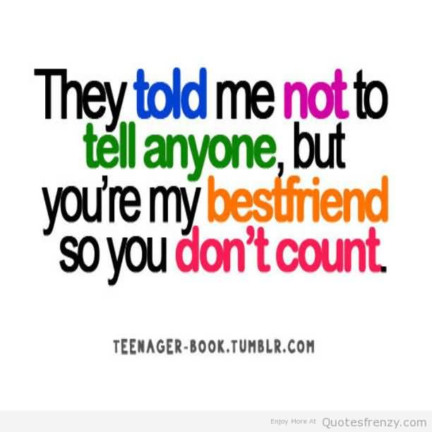 They Told Me Not To Tell Anyone But Youre My Bestfriend So You Dont Count