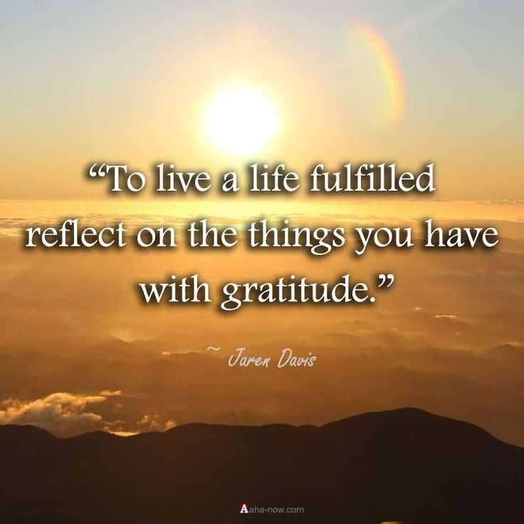 To Live A Life Fulfilled Reflect On The Things You Have With Gratitude Jaren Davis