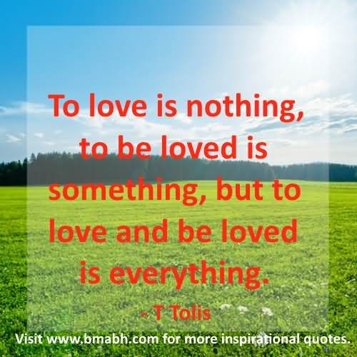 To Love Is Nothing To Be Loved Is Something But To Love And Be Loved Is Everything T Tolis