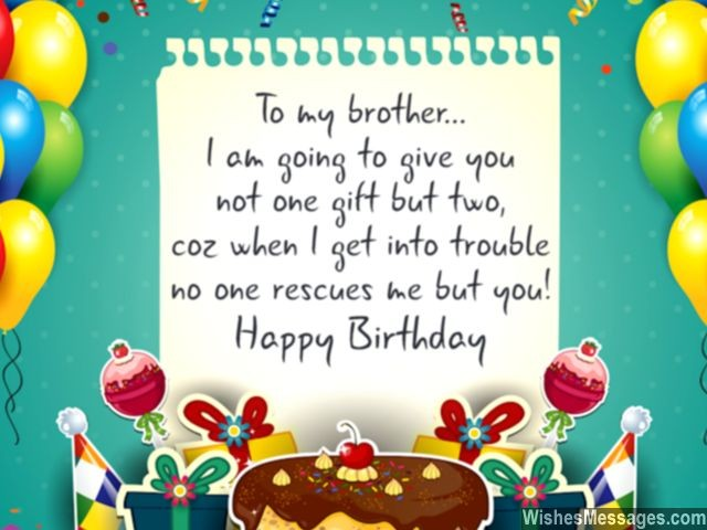to my brother i am going to give you not one gift but two, coz when i get into trouble no one rescues me but you. happy birthday