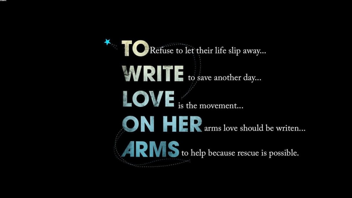 To Refus To Let Their Life Slip Away Write To Save Another Day Love Is The Movement On Her Arms Love Should Be Writen Arms To Help Because Rescue Is Possible