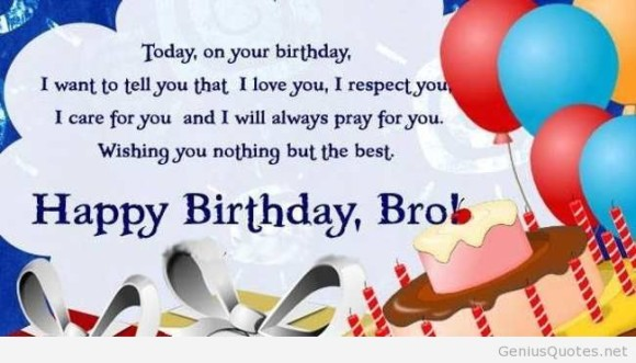 today, on your birthday, i want to tell you that, i love you. i repect you, i care for you and i will always pray for you. wishing you nothing but the best. happy birthday, bro