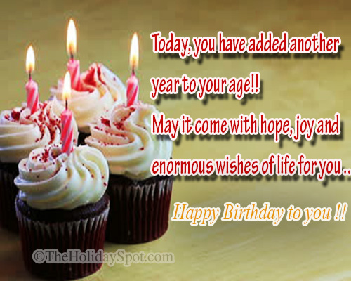 today, you have added another year to your age.. may it come with hope. joy and enormous wishes of life for you... happy birthday to you...