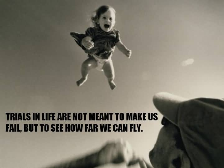 Trials In Life Are Not Meant To Make Us Fail But To See How Far We Can Fly