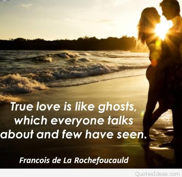 True Love Is Like Ghots Which Everyone Talks About And Few Have Seen Francois De La Rochefoucauld