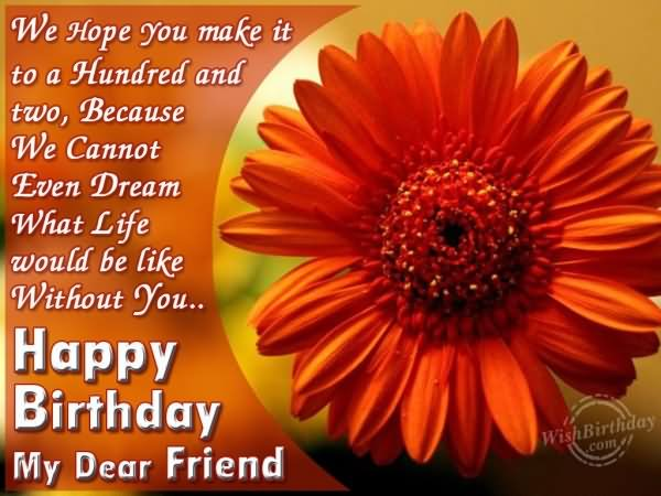 we hope you make it to a hundred and two, because we cannot even dreams what life would be like without you... happy birthday my dear friend