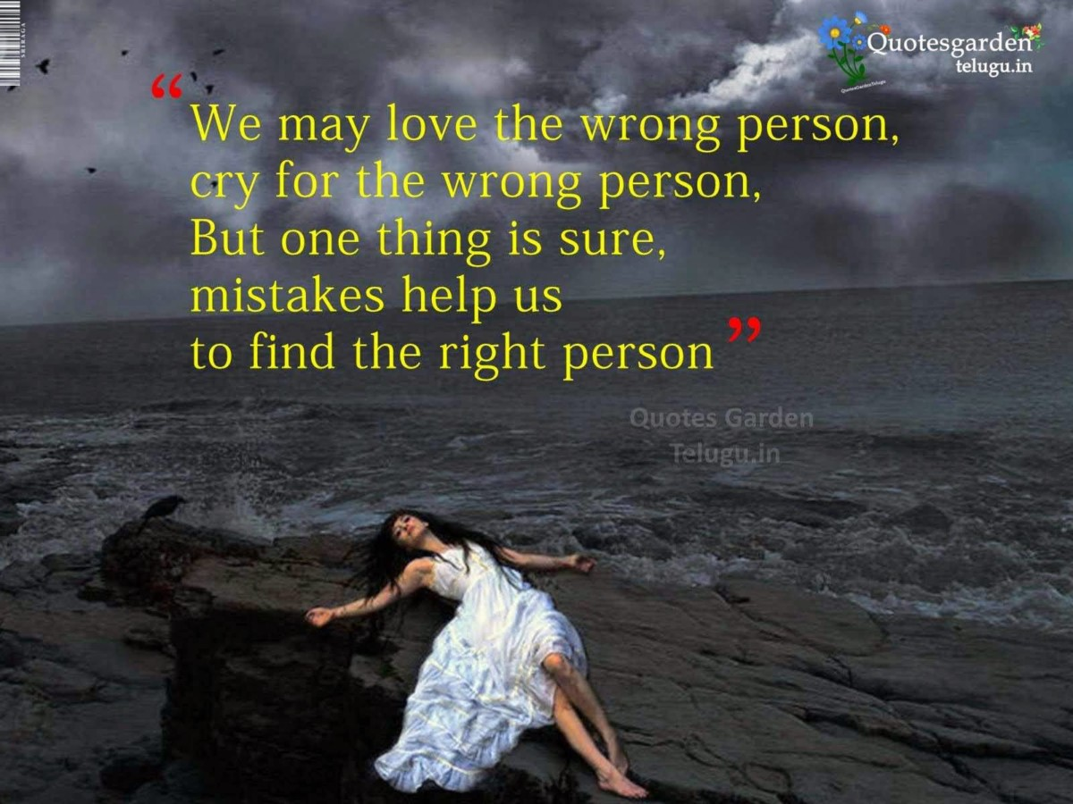 We May Love The Wrong Person Cry For The Wrong Person But One Thing Is Sure Mistakes Help Us To Find The Right Person