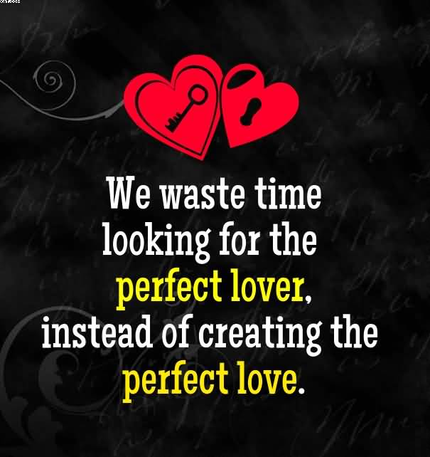 We Waste Time Looking For The Perfect Lover Instead Of Creating The Perfect Love