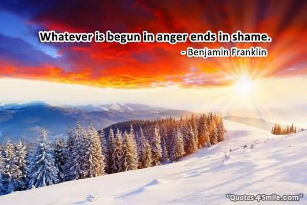 Whatever Is Begun In Anger Ends In Shame Benjamin Franklin