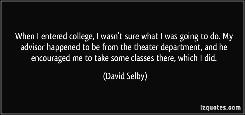 when i entered college, i wasn't sure what i was going to do. my advisor happened to be from the theater deprtment, and he encouraged me to take some classes there, which i did. david se