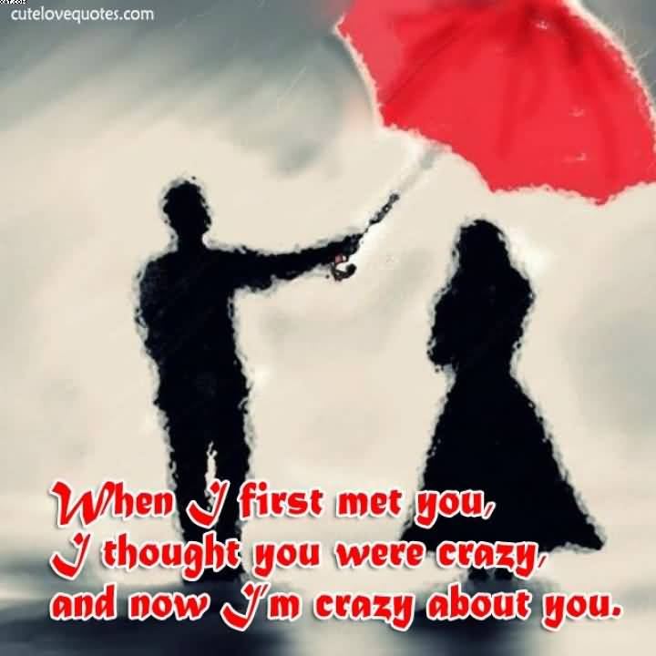 When I First Met You I Thought You Were Crazy And Now I M Crazy About You Cute Love Quotes