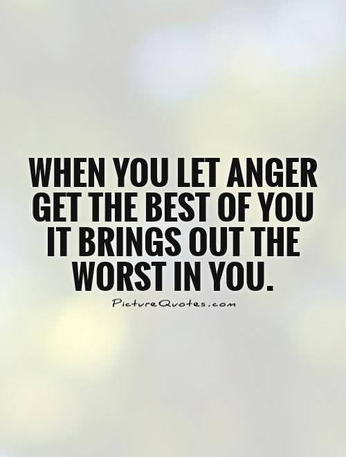 When You Let Anger Get The Best Of You It Brings Out The Worst In You