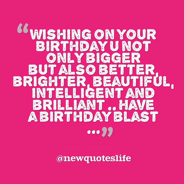 wishing on your birthday u not only bigger but also better birghter, beartiful. intellingent and brilliant.. have a birthday blast...