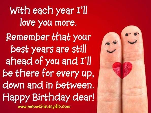 with each year i'll love you more remeber that your best years are still ahead of you and i'll be there for every up, down and in between. happy birthday dear.