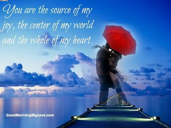 You Are The Source Of My Joy The Center Of My World And The Whole Of My Heart Cute Love Quotes