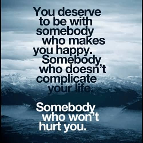 You Deserve To With Somebody Who Makes You Happy Somebody Who Doesnt Complicate Your Life Someboday Who Wont Hurt You