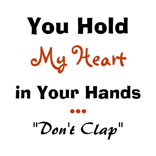 You Hold My Heart In Your Hands Dont Clap
