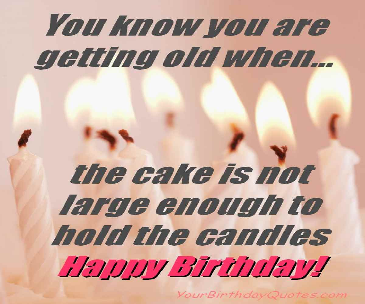 you know you are getting old when.. the cake is not large enough to hold the candles happy birthday.