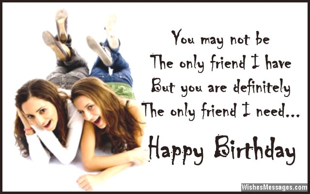 you may not be the only friend i have but you are definitely the only friend i need happy birthday