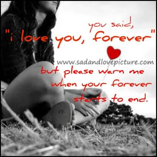 You Said I Love You Forever But Please Warn Me When Your Forever Starts To End