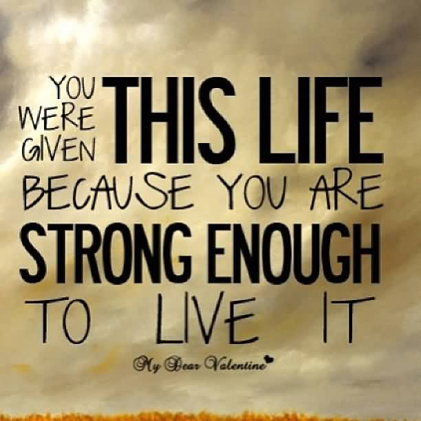 You Were Given This Life Because You Are Strong Enough To Live It