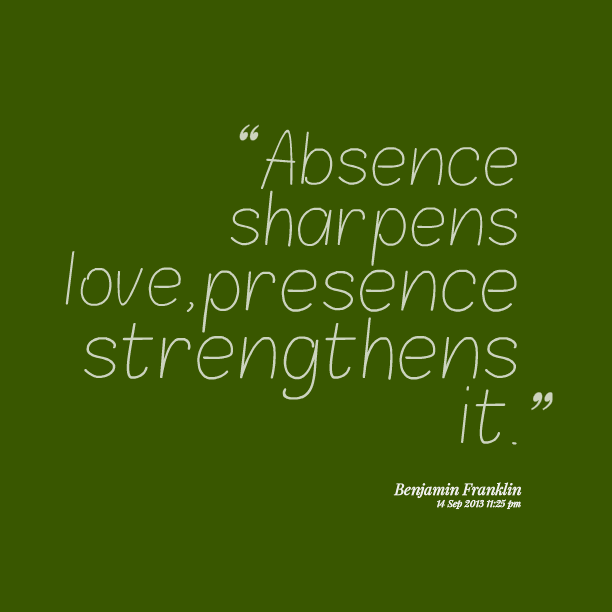 Absence Quotes Absence sharpens love, presence strengthens it Benjamin Franklin