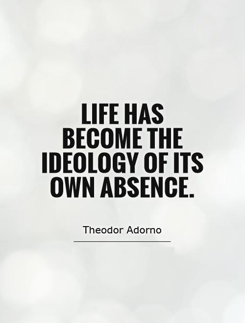 Absence Quotes Life has become the ideology of its own absence Theodor Adorno