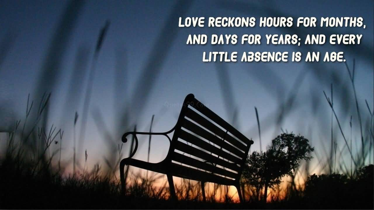 Absence Quotes Love Reckons Hours For Months, And Days For Years; And Every Little Absence Is An Age.