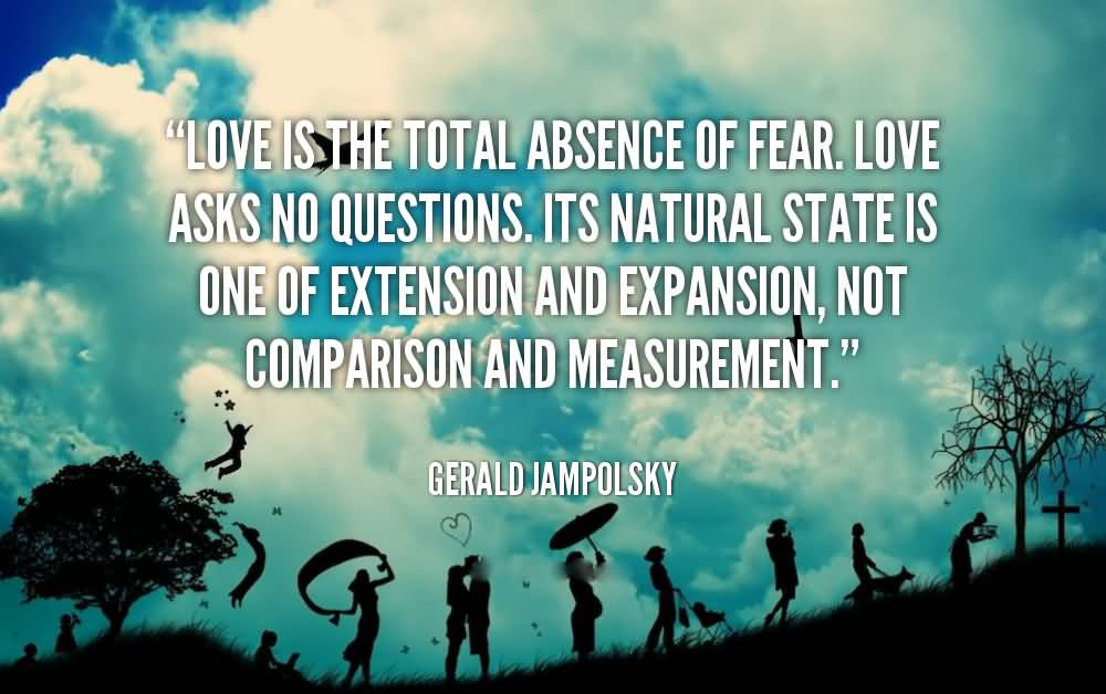 Absence Quotes Love is the total absence of fear love asks no questions it's natural state is one of extension