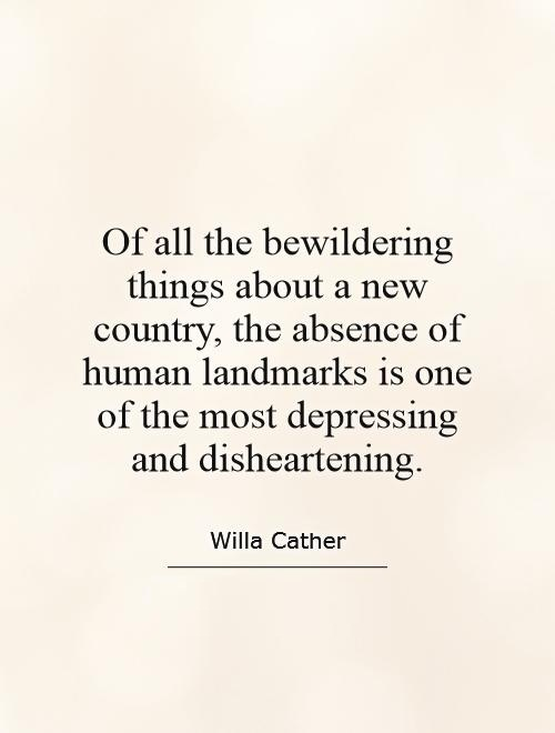 Absence Quotes Of all the bewildering things about a new country Willa Cather