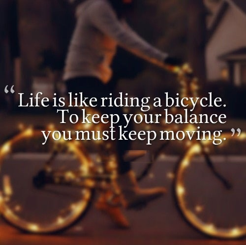 Life is like riding a bicycle - in order to keep your balance, you must keep moving