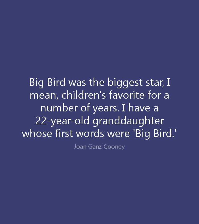 Big Bird was the biggest star, I mean, children's favorite for a number of years. I have a 22 year old granddaughter whose first words were 'Big Bird
