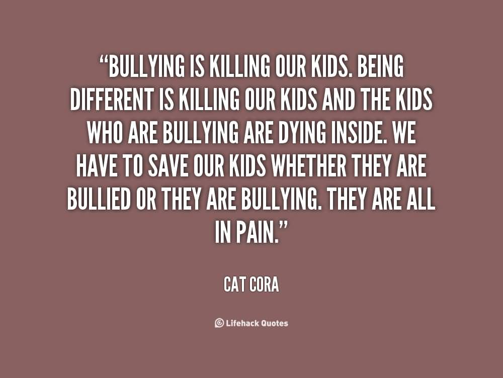 Bullied Quotes Bullyuing is killing our kids being different is killing our kids Cat Cora