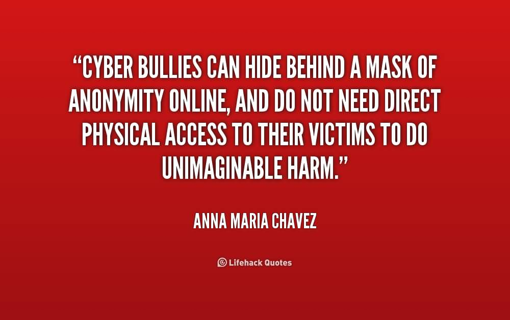 Bullied Quotes Cyber bullies can hide behind a mask of anonymity Anna Maria Chavez