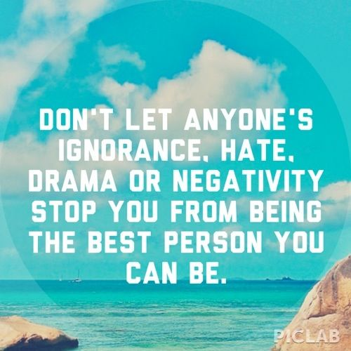 Bullied Quotes Don't let anymore's ignorance, hate, drama or negativity stop you from