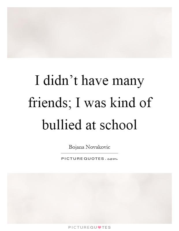 Bullied Quotes I didn't have many friends i was kind of bullied at school Bojana Novakovic
