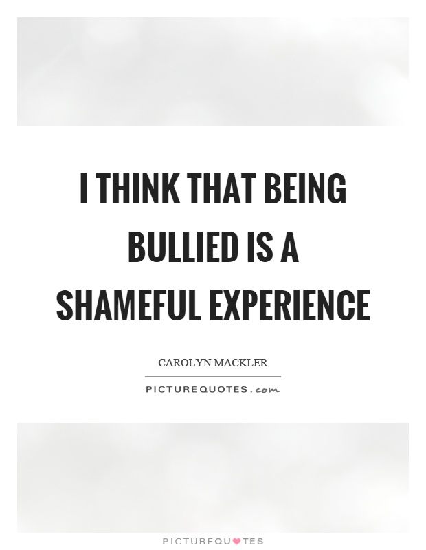 Bullied Quotes I think that being bullied is a shameful experience Carolyn Mackler