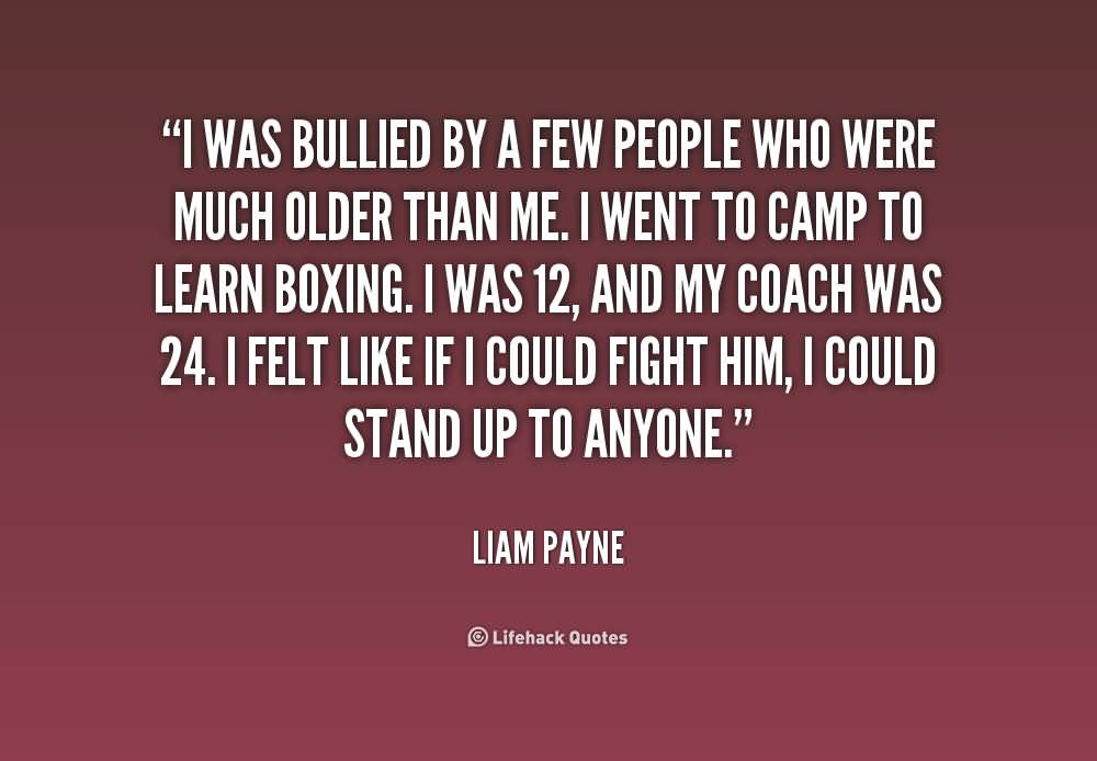 Bullied Quotes I was bullied by a few people who were much older than me Liam Payne
