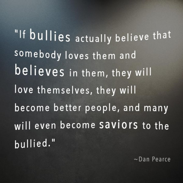 Bullied Quotes If bullies actually believe that somebody loves them and believes Dan Pearce
