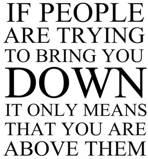 Bullied Quotes If people are trying to bring you down it only means that you are above them