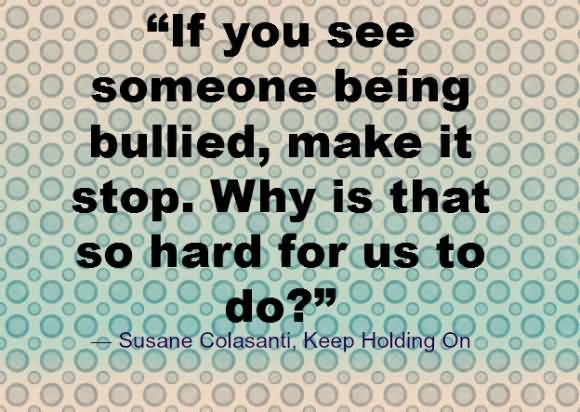 Bullied Quotes If you see someone being bullied make it stop Susane Colasanti