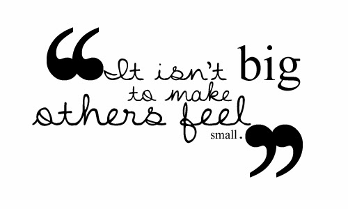 Bullied Quotes It isn't big to make others feel small