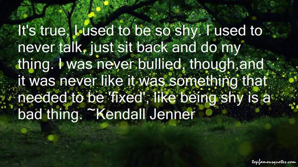 Bullied Quotes It's true i used to be so shy i used to never talk just sit back and do my thing Kendall Jenner