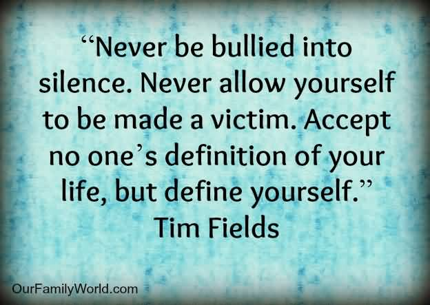 Bullied Quotes Never be bullied into silence never allow yourself Tim Fields
