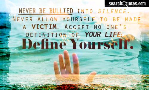 Bullied Quotes Never be bullied into silence never allow yourself to be made a victim accept no ones definition of your life define yourself