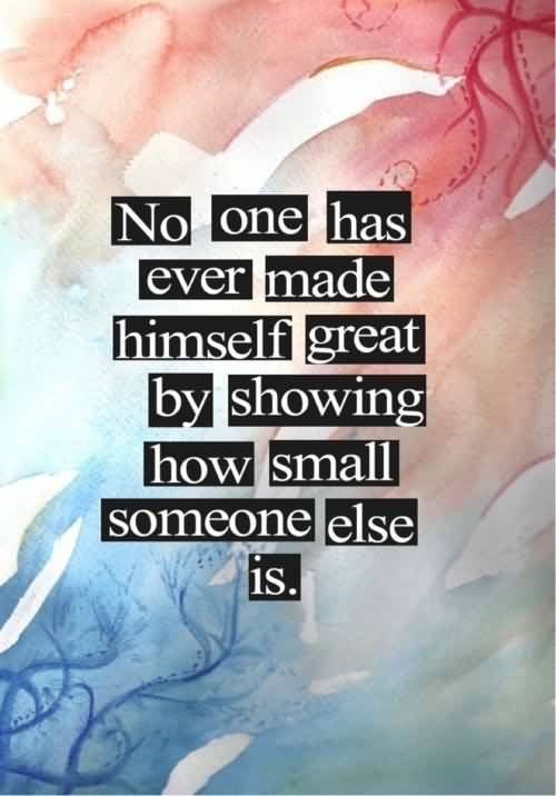 Bullied Quotes No one has ever made himself great bu showing how small