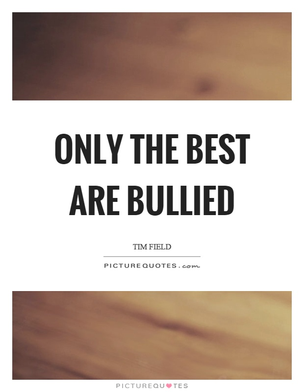 Bullied Quotes Only the best are bullied Tim Field