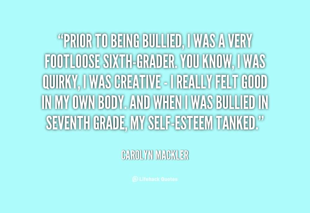 Bullied Quotes Prior to being bullied i was a very footloose sixth grader Carolyn Mackler